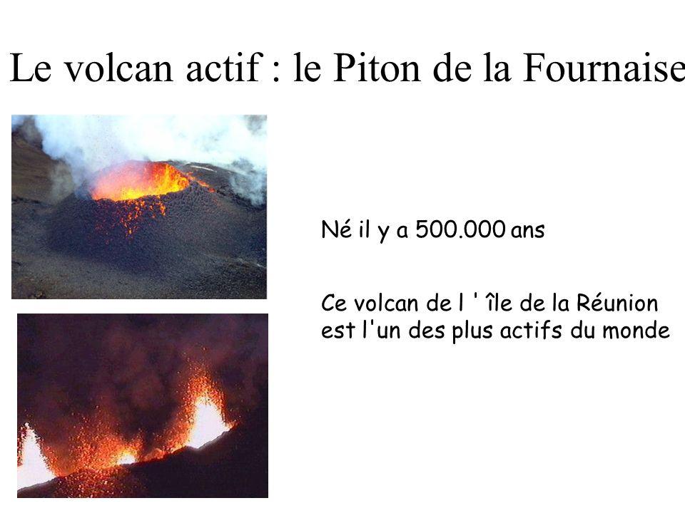 Le volcan actif : le Piton de la Fournaise Né il y a 500.000 ans Ce volcan de l île de la Réunion est l un des plus actifs du monde
