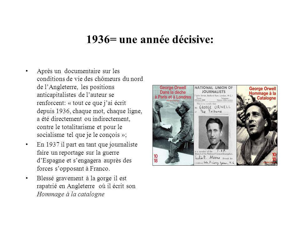 1936= une année décisive: Après un documentaire sur les conditions de vie des chômeurs du nord de lAngleterre, les positions anticapitalistes de lauteur se renforcent: « tout ce que jai écrit depuis 1936, chaque mot, chaque ligne, a été directement ou indirectement, contre le totalitarisme et pour le socialisme tel que je le conçois »; En 1937 il part en tant que journaliste faire un reportage sur la guerre dEspagne et sengagera auprès des forces sopposant à Franco.