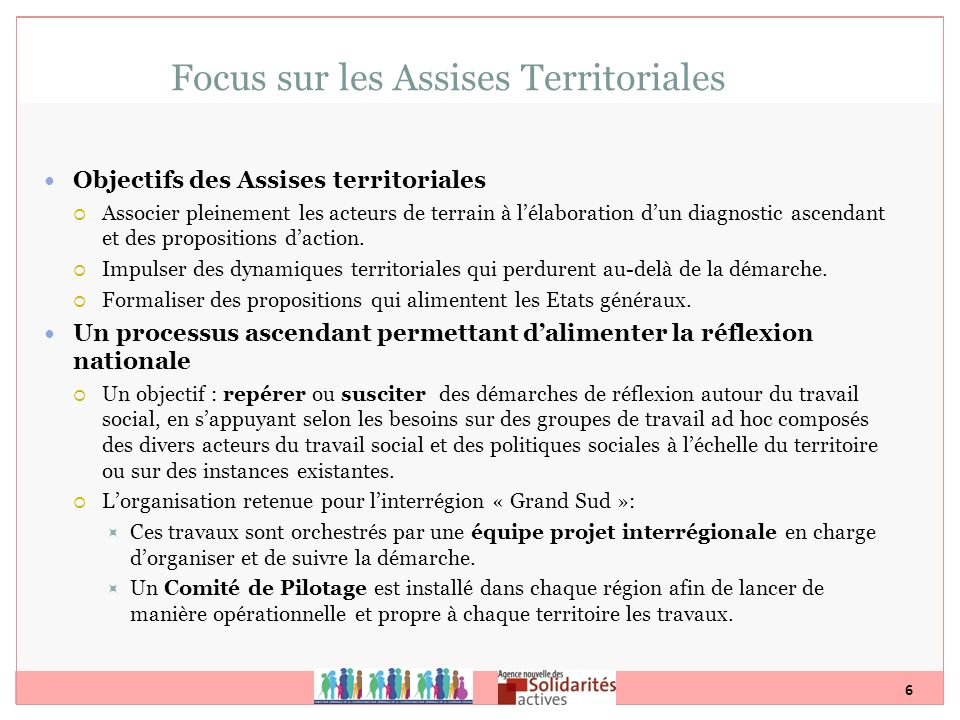 6 Focus sur les Assises Territoriales Objectifs des Assises territoriales Associer pleinement les acteurs de terrain à lélaboration dun diagnostic asc