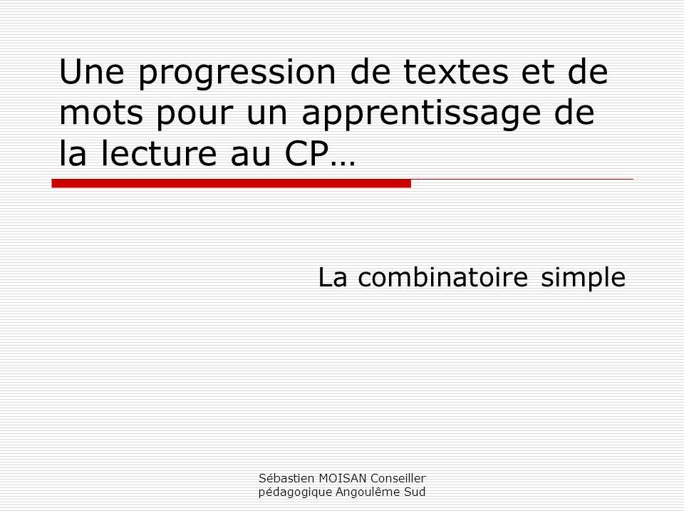 Sébastien MOISAN Conseiller pédagogique Angoulême Sud Une progression de textes et de mots pour un apprentissage de la lecture au CP… La combinatoire