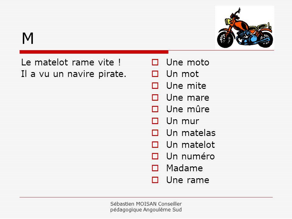 Sébastien MOISAN Conseiller pédagogique Angoulême Sud M Le matelot rame vite ! Il a vu un navire pirate. Une moto Un mot Une mite Une mare Une mûre Un
