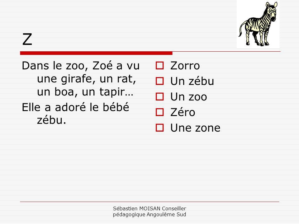 Sébastien MOISAN Conseiller pédagogique Angoulême Sud Z Dans le zoo, Zoé a vu une girafe, un rat, un boa, un tapir… Elle a adoré le bébé zébu. Zorro U
