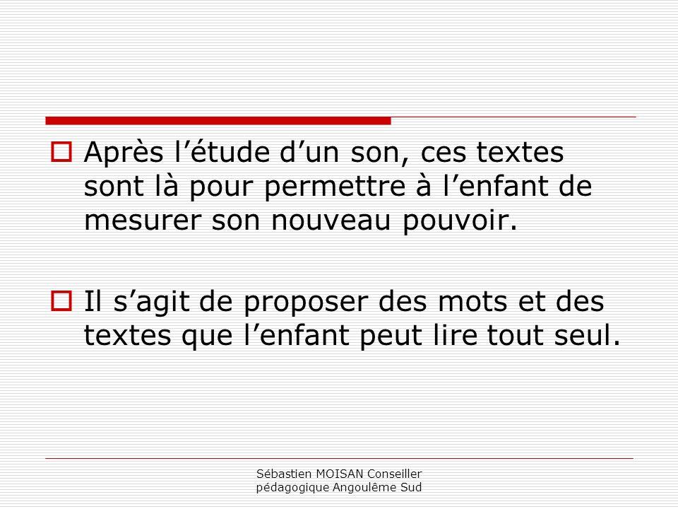 Sébastien MOISAN Conseiller pédagogique Angoulême Sud Après létude dun son, ces textes sont là pour permettre à lenfant de mesurer son nouveau pouvoir.