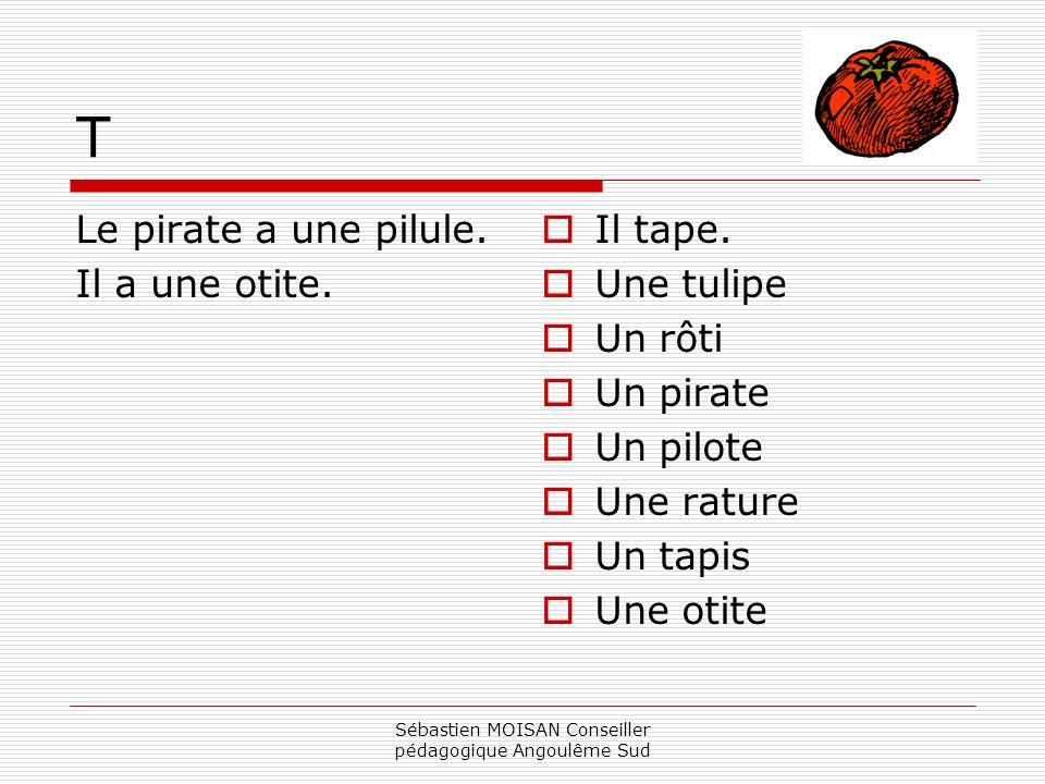 Sébastien MOISAN Conseiller pédagogique Angoulême Sud T Le pirate a une pilule. Il a une otite. Il tape. Une tulipe Un rôti Un pirate Un pilote Une ra