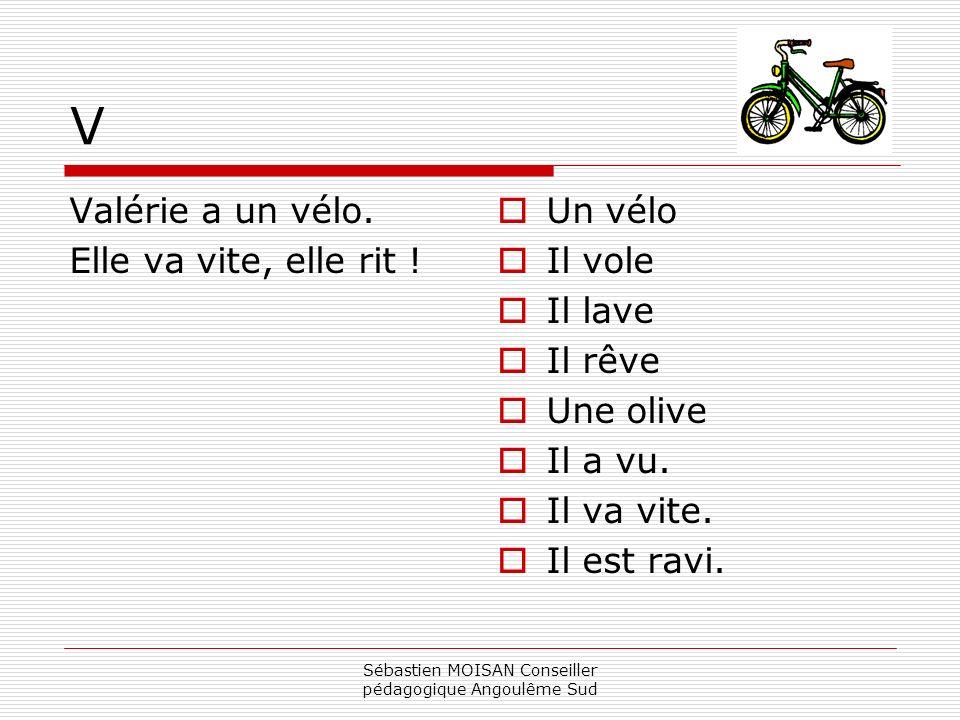 Sébastien MOISAN Conseiller pédagogique Angoulême Sud V Valérie a un vélo. Elle va vite, elle rit ! Un vélo Il vole Il lave Il rêve Une olive Il a vu.
