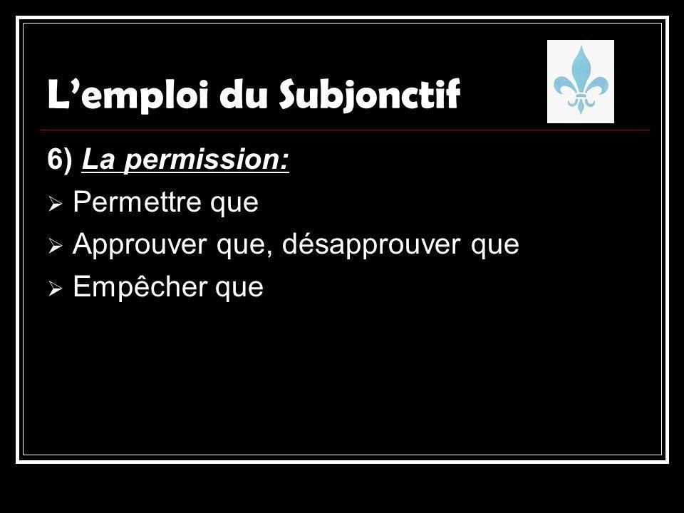 Lemploi du Subjonctif 6) La permission: Permettre que Approuver que, désapprouver que Empêcher que