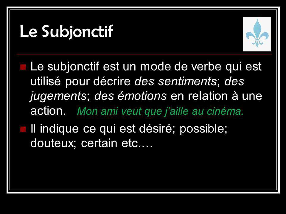 Le Subjonctif Le subjonctif est un mode de verbe qui est utilisé pour décrire des sentiments; des jugements; des émotions en relation à une action. Mo