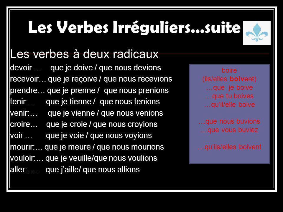 Les Verbes Irréguliers…suite Les verbes à deux radicaux devoir … que je doive / que nous devions recevoir… que je reçoive / que nous recevions prendre… que je prenne / que nous prenions tenir:… que je tienne / que nous tenions venir:… que je vienne / que nous venions croire… que je croie / que nous croyions voir … que je voie / que nous voyions mourir:… que je meure / que nous mourions vouloir:… que je veuille/que nous voulions aller: ….