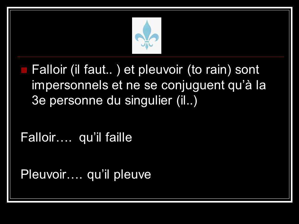 Falloir (il faut.. ) et pleuvoir (to rain) sont impersonnels et ne se conjuguent quà la 3e personne du singulier (il..) Falloir…. quil faille Pleuvoir
