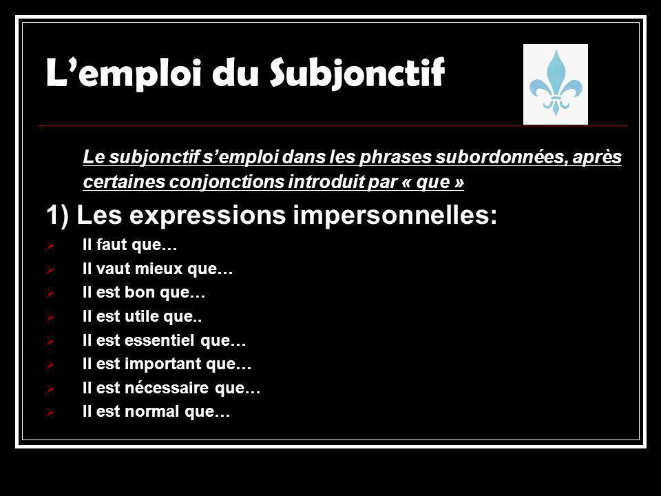 Lemploi du Subjonctif Le subjonctif semploi dans les phrases subordonnées, après certaines conjonctions introduit par « que » 1) Les expressions impersonnelles: Il faut que… Il vaut mieux que… Il est bon que… Il est utile que..