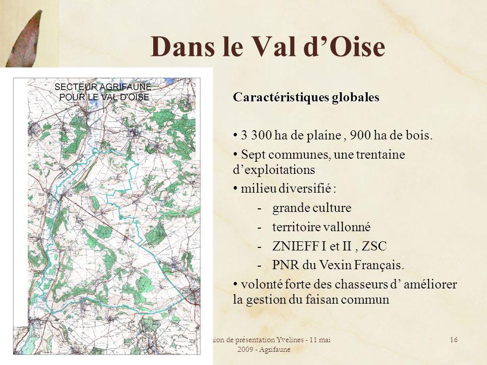 Réunion de présentation Yvelines - 11 mai 2009 - Agrifaune 16 Dans le Val dOise Caractéristiques globales 3 300 ha de plaine, 900 ha de bois. Sept com