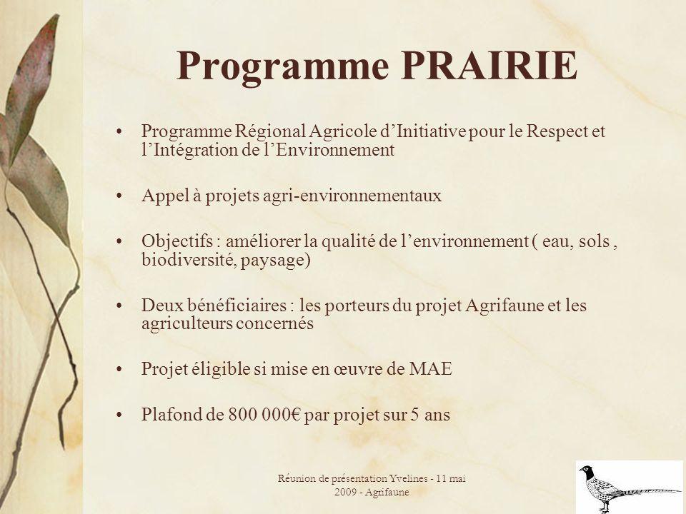Réunion de présentation Yvelines - 11 mai 2009 - Agrifaune 24 Programme PRAIRIE Programme Régional Agricole dInitiative pour le Respect et lIntégration de lEnvironnement Appel à projets agri-environnementaux Objectifs : améliorer la qualité de lenvironnement ( eau, sols, biodiversité, paysage) Deux bénéficiaires : les porteurs du projet Agrifaune et les agriculteurs concernés Projet éligible si mise en œuvre de MAE Plafond de 800 000 par projet sur 5 ans