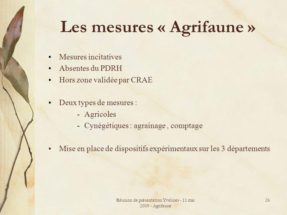 Réunion de présentation Yvelines - 11 mai 2009 - Agrifaune 26 Les mesures « Agrifaune » Mesures incitatives Absentes du PDRH Hors zone validée par CRA