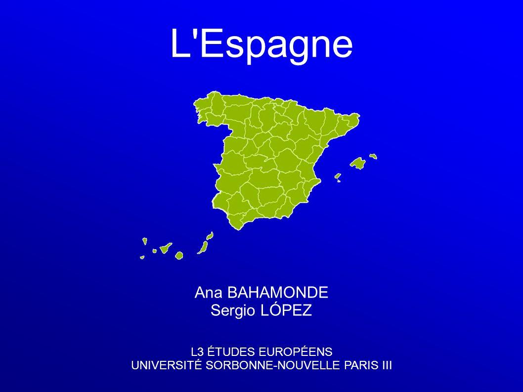 L'Espagne Ana BAHAMONDE Sergio LÓPEZ L3 ÉTUDES EUROPÉENS UNIVERSITÉ SORBONNE-NOUVELLE PARIS III
