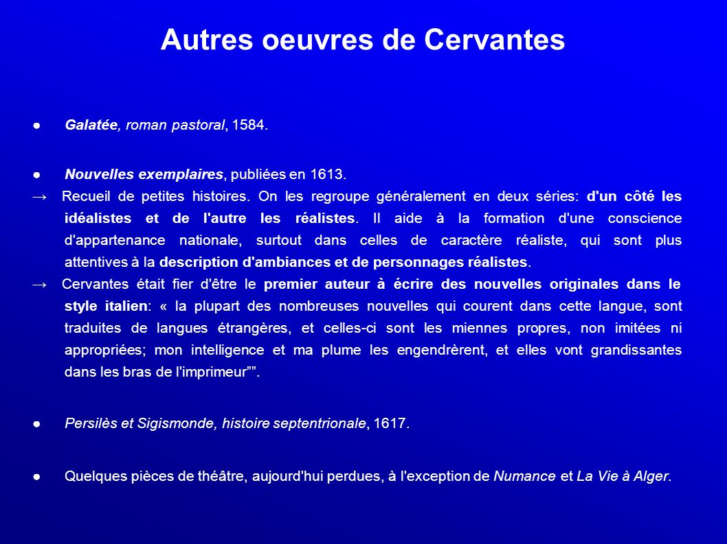 Autres oeuvres de Cervantes Galatée, roman pastoral, 1584. Nouvelles exemplaires, publiées en 1613. Recueil de petites histoires. On les regroupe géné