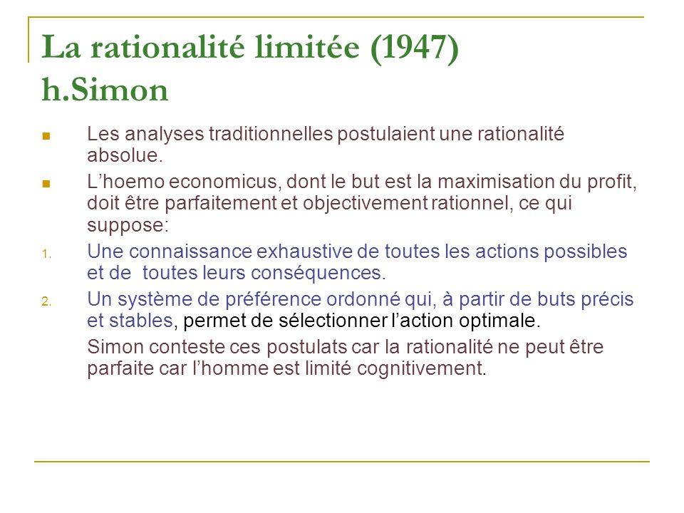 La rationalité limitée (1947) h.Simon Les analyses traditionnelles postulaient une rationalité absolue. Lhoemo economicus, dont le but est la maximisa
