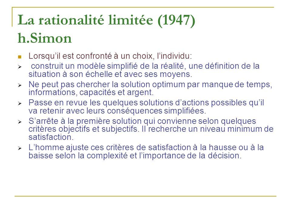 La rationalité limitée (1947) h.Simon Lorsquil est confronté à un choix, lindividu: construit un modèle simplifié de la réalité, une définition de la