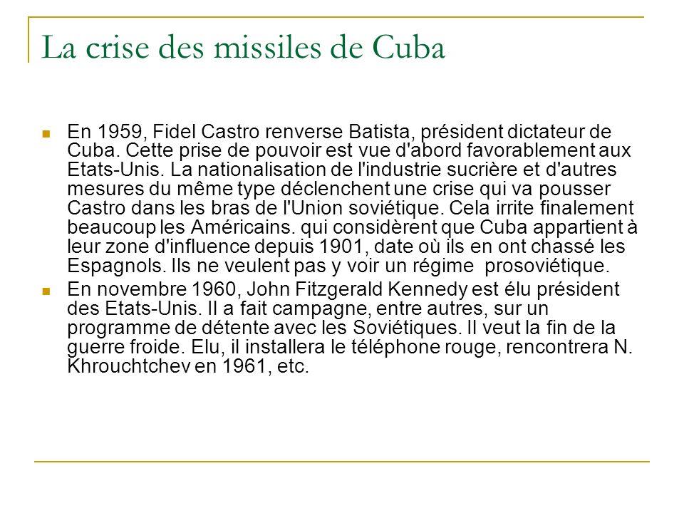 La crise des missiles de Cuba En 1959, Fidel Castro renverse Batista, président dictateur de Cuba. Cette prise de pouvoir est vue d'abord favorablemen