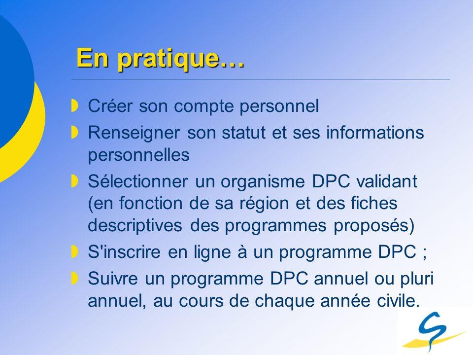 En pratique… Créer son compte personnel Renseigner son statut et ses informations personnelles Sélectionner un organisme DPC validant (en fonction de
