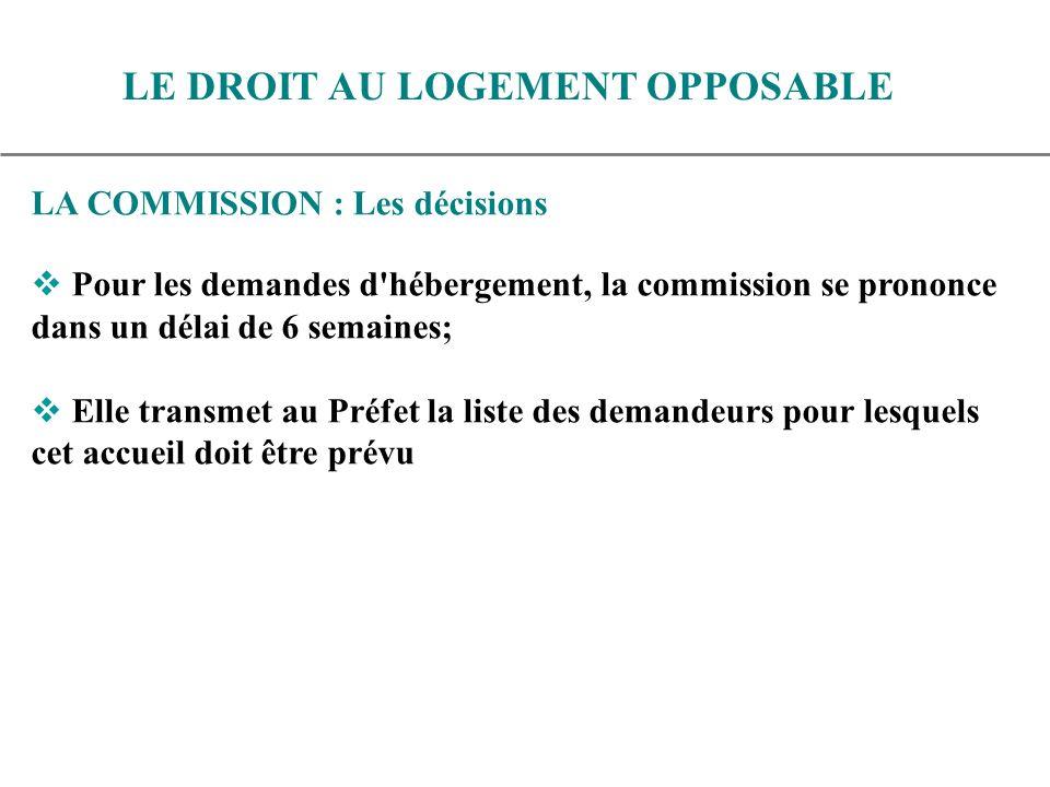 LA COMMISSION : Les décisions Pour les demandes d hébergement, la commission se prononce dans un délai de 6 semaines; Elle transmet au Préfet la liste des demandeurs pour lesquels cet accueil doit être prévu LE DROIT AU LOGEMENT OPPOSABLE