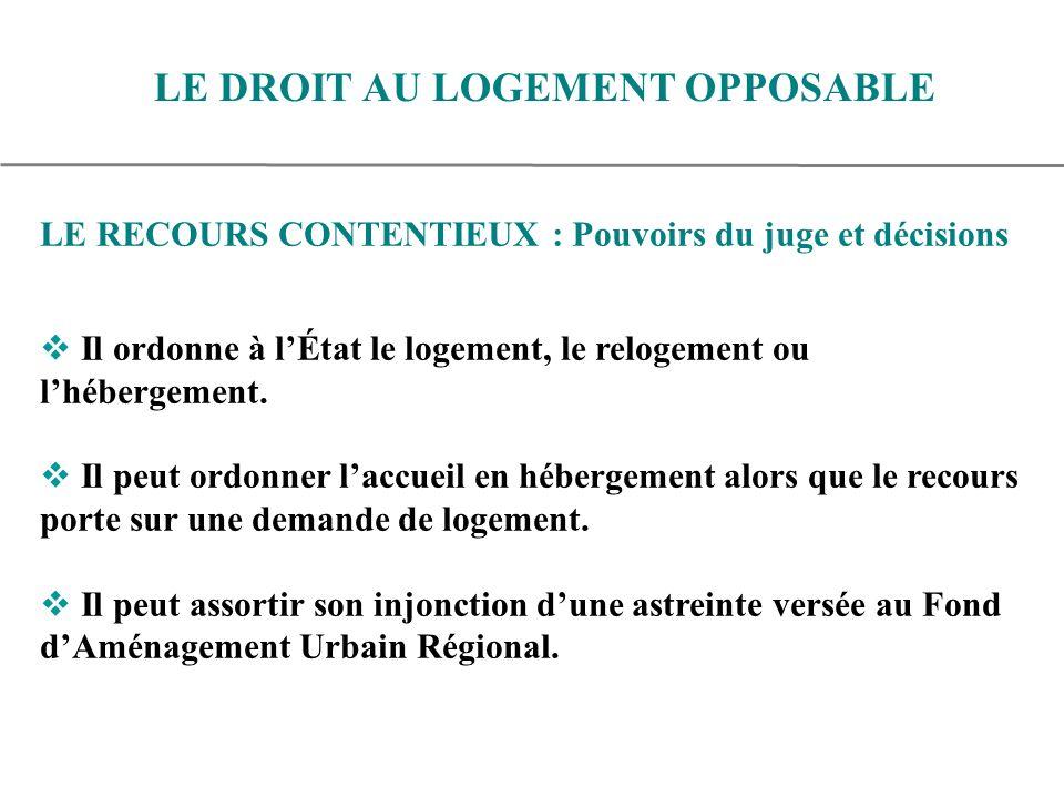 LE RECOURS CONTENTIEUX : Pouvoirs du juge et décisions Il ordonne à lÉtat le logement, le relogement ou lhébergement.
