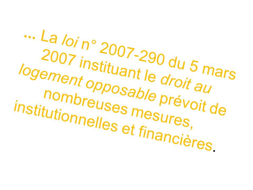 ... La loi n° 2007-290 du 5 mars 2007 instituant le droit au logement opposable prévoit de nombreuses mesures, institutionnelles et financières.