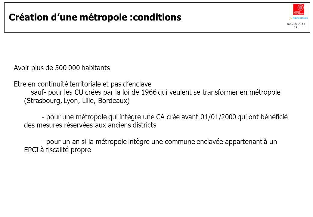 Janvier 2011 13 Création dune métropole :conditions Avoir plus de 500 000 habitants Etre en continuité territoriale et pas denclave sauf- pour les CU