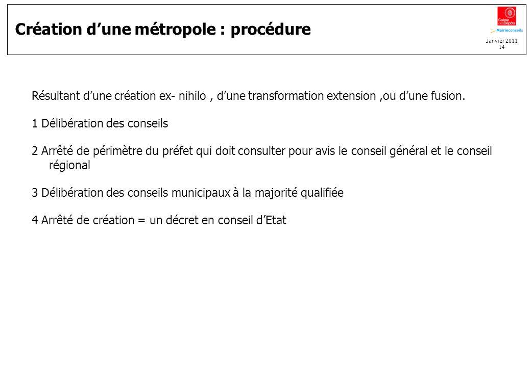 Janvier 2011 14 Création dune métropole : procédure Résultant dune création ex- nihilo, dune transformation extension,ou dune fusion. 1 Délibération d