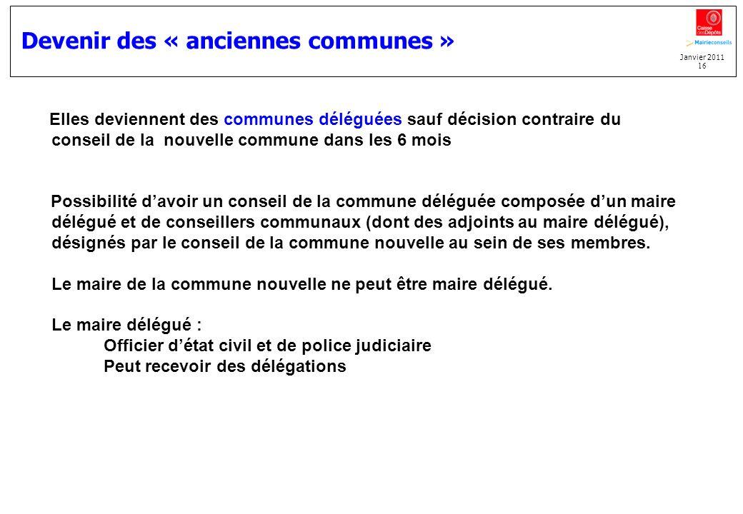 Janvier 2011 16 Devenir des « anciennes communes » Elles deviennent des communes déléguées sauf décision contraire du conseil de la nouvelle commune d