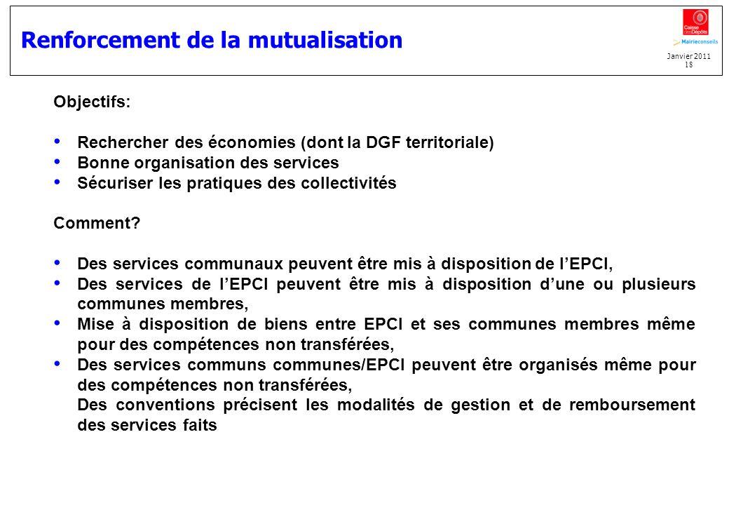 Janvier 2011 18 Renforcement de la mutualisation Objectifs: Rechercher des économies (dont la DGF territoriale) Bonne organisation des services Sécuri