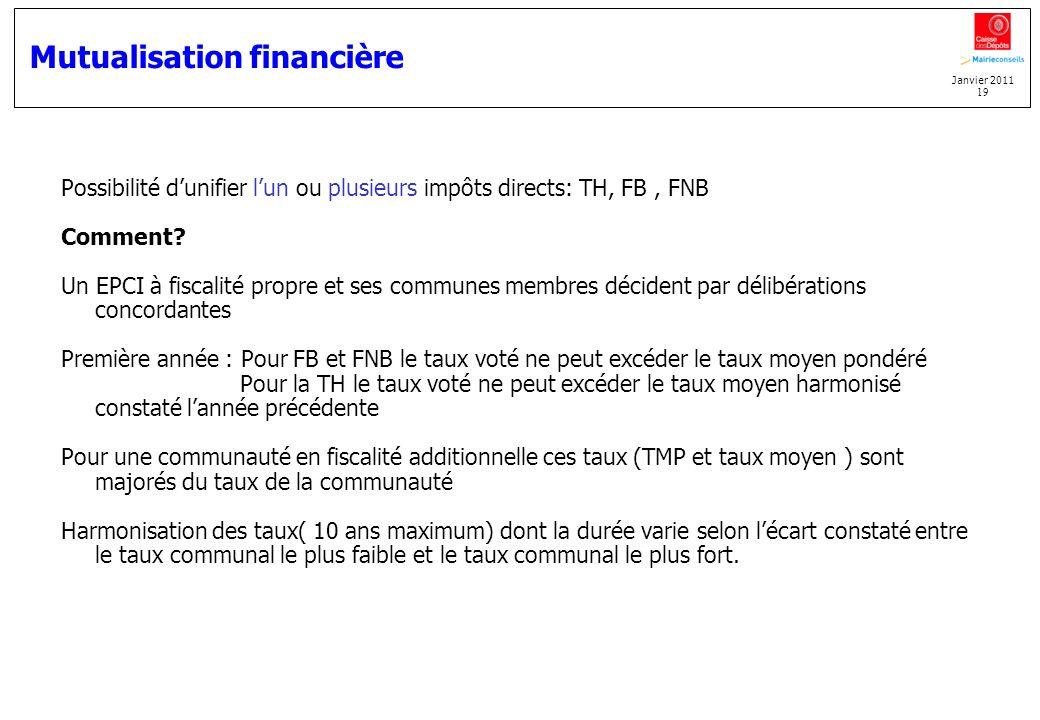 Janvier 2011 19 Mutualisation financière Possibilité dunifier lun ou plusieurs impôts directs: TH, FB, FNB Comment? Un EPCI à fiscalité propre et ses