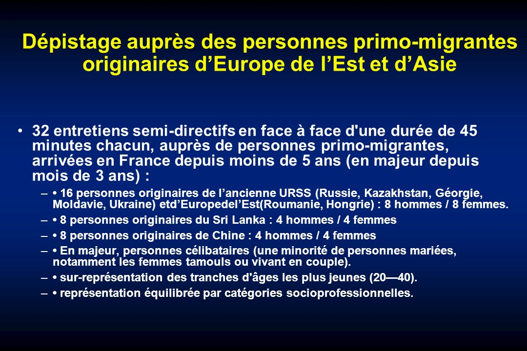 Dépistage auprès des personnes primo-migrantes originaires dEurope de lEst et dAsie 32 entretiens semi-directifs en face à face d une durée de 45 minutes chacun, auprès de personnes primo-migrantes, arrivées en France depuis moins de 5 ans (en majeur depuis mois de 3 ans) : – 16 personnes originaires de lancienne URSS (Russie, Kazakhstan, Géorgie, Moldavie, Ukraine) etdEuropedelEst(Roumanie, Hongrie) : 8 hommes / 8 femmes.