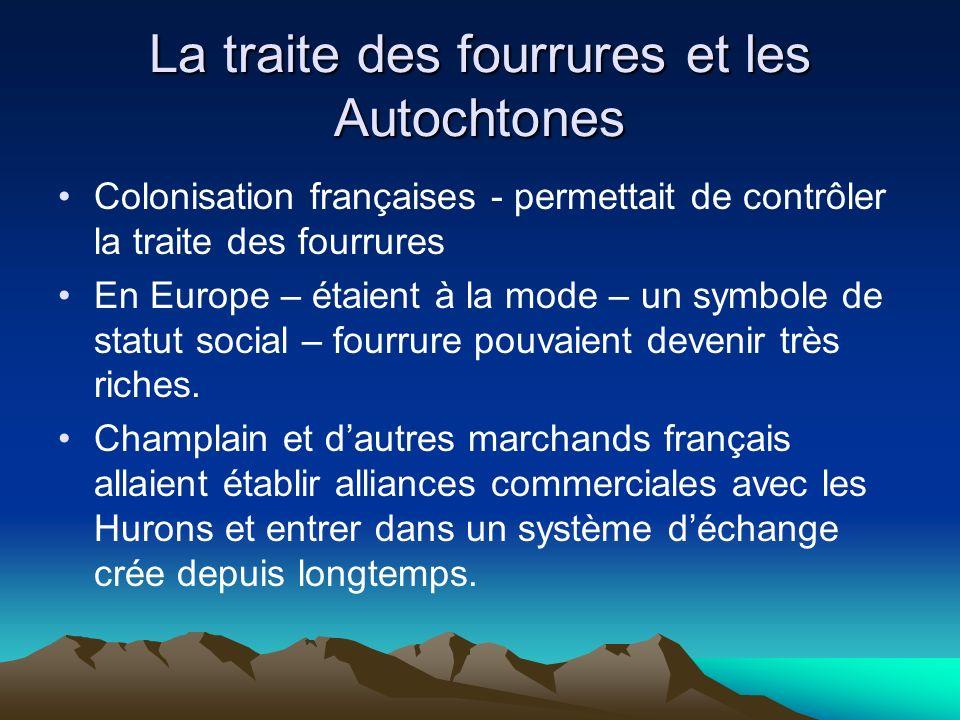 La traite des fourrures et les Autochtones Colonisation françaises - permettait de contrôler la traite des fourrures En Europe – étaient à la mode – un symbole de statut social – fourrure pouvaient devenir très riches.
