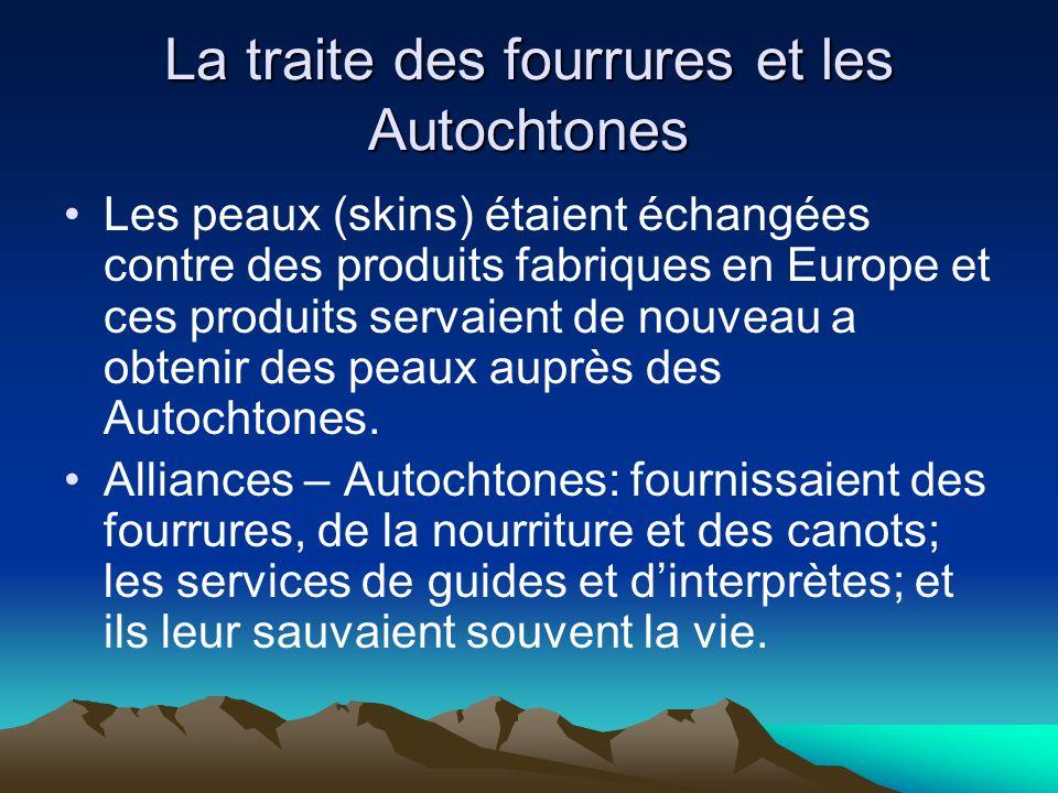 La traite des fourrures et les Autochtones Les peaux (skins) étaient échangées contre des produits fabriques en Europe et ces produits servaient de nouveau a obtenir des peaux auprès des Autochtones.
