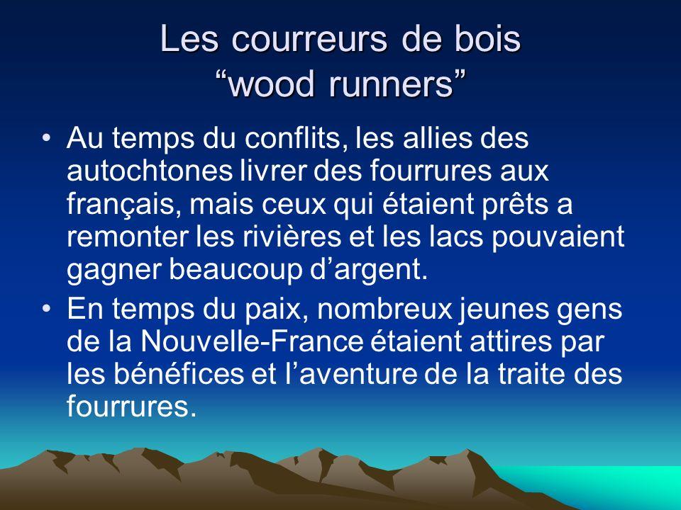 Les courreurs de bois wood runners Au temps du conflits, les allies des autochtones livrer des fourrures aux français, mais ceux qui étaient prêts a remonter les rivières et les lacs pouvaient gagner beaucoup dargent.
