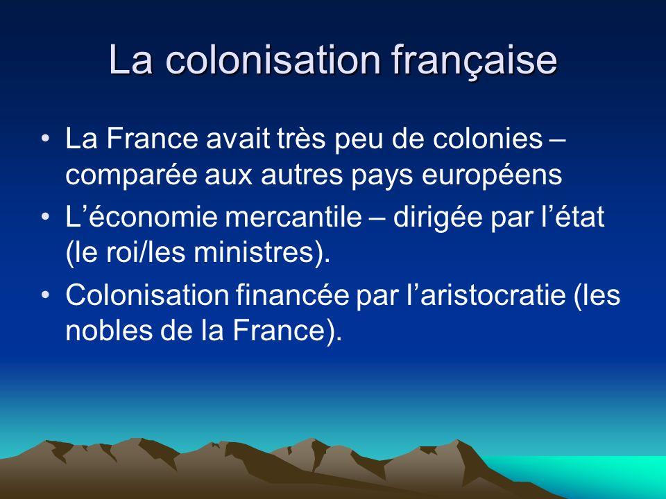 La colonisation française La France avait très peu de colonies – comparée aux autres pays européens Léconomie mercantile – dirigée par létat (le roi/les ministres).
