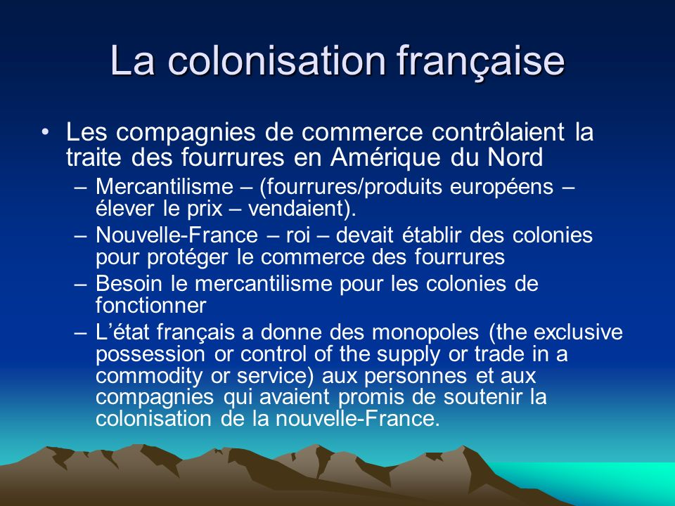 La colonisation française Les compagnies de commerce contrôlaient la traite des fourrures en Amérique du Nord –Mercantilisme – (fourrures/produits européens – élever le prix – vendaient).