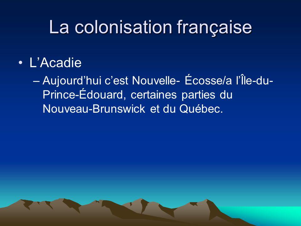 La colonisation française LAcadie –Aujourdhui cest Nouvelle- Écosse/a lÎle-du- Prince-Édouard, certaines parties du Nouveau-Brunswick et du Québec.