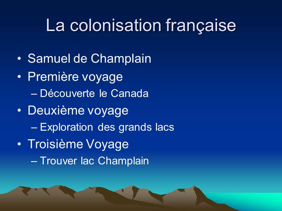La colonisation française Samuel de Champlain Première voyage –Découverte le Canada Deuxième voyage –Exploration des grands lacs Troisième Voyage –Trouver lac Champlain