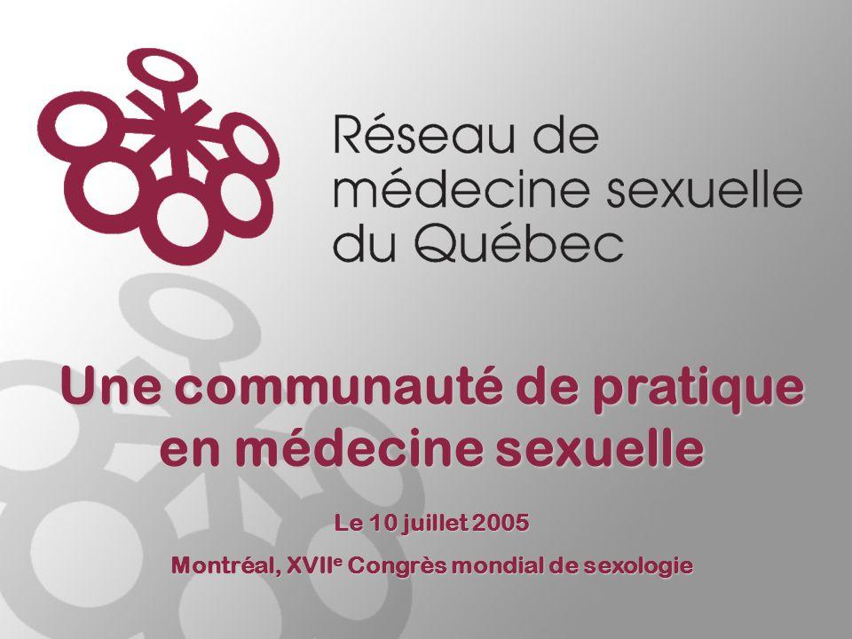 Le 10 juillet 2005 Montréal, XVII e Congrès mondial de sexologie Une communauté de pratique en médecine sexuelle
