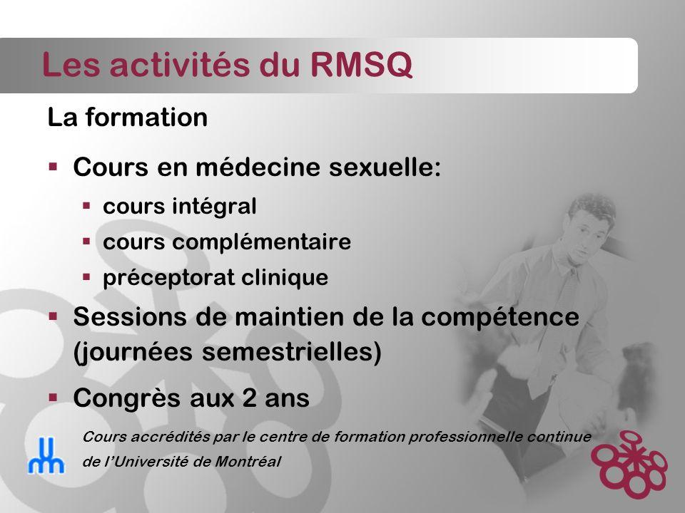 Les activités du RMSQ La formation Cours en médecine sexuelle: cours intégral cours complémentaire préceptorat clinique Sessions de maintien de la compétence (journées semestrielles) Congrès aux 2 ans Cours accrédités par le centre de formation professionnelle continue de lUniversité de Montréal