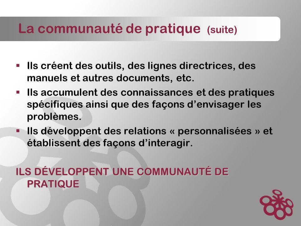 La communauté de pratique (suite) Ils créent des outils, des lignes directrices, des manuels et autres documents, etc.