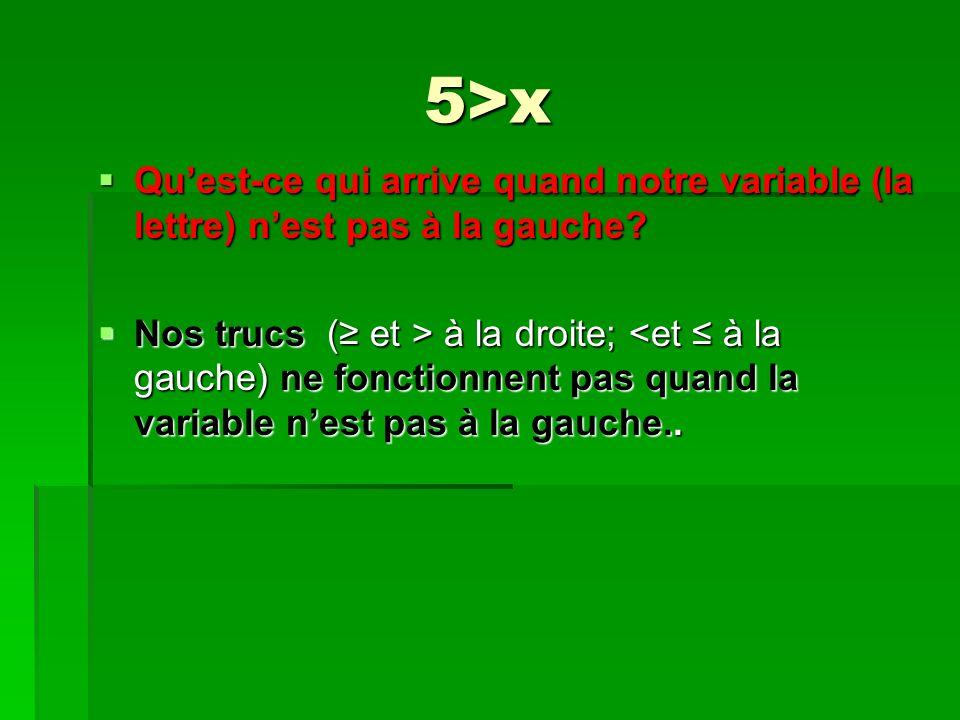 5>x Quest-ce qui arrive quand notre variable (la lettre) nest pas à la gauche.