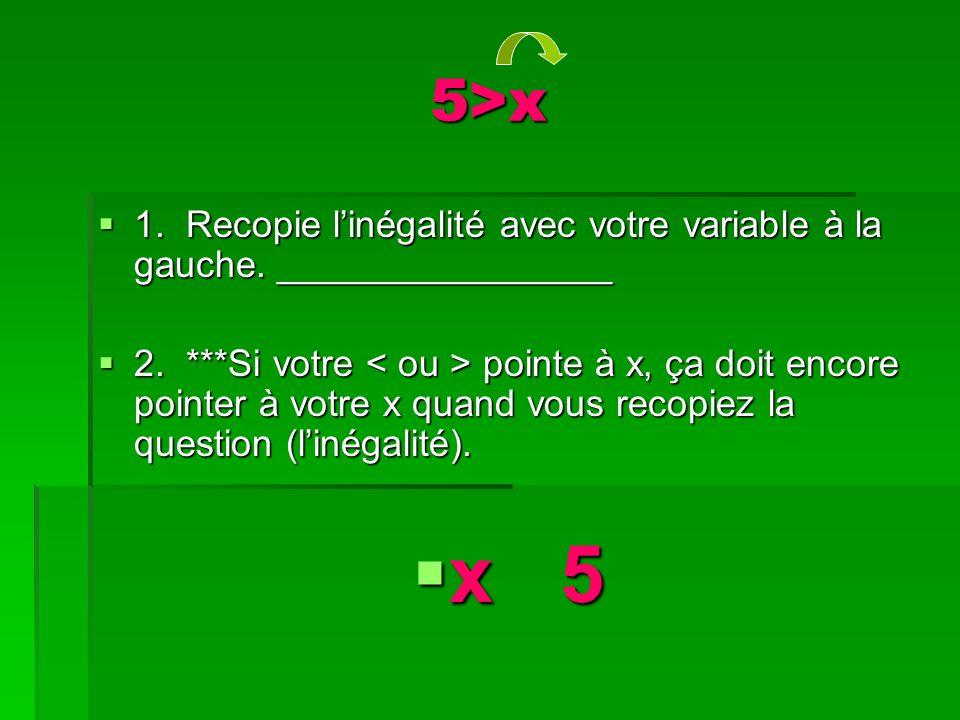 5>x 1. Recopie linégalité avec votre variable à la gauche.