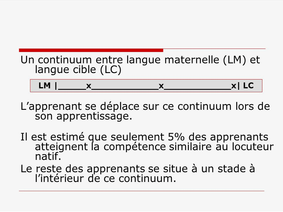 Un continuum entre langue maternelle (LM) et langue cible (LC) Lapprenant se déplace sur ce continuum lors de son apprentissage.