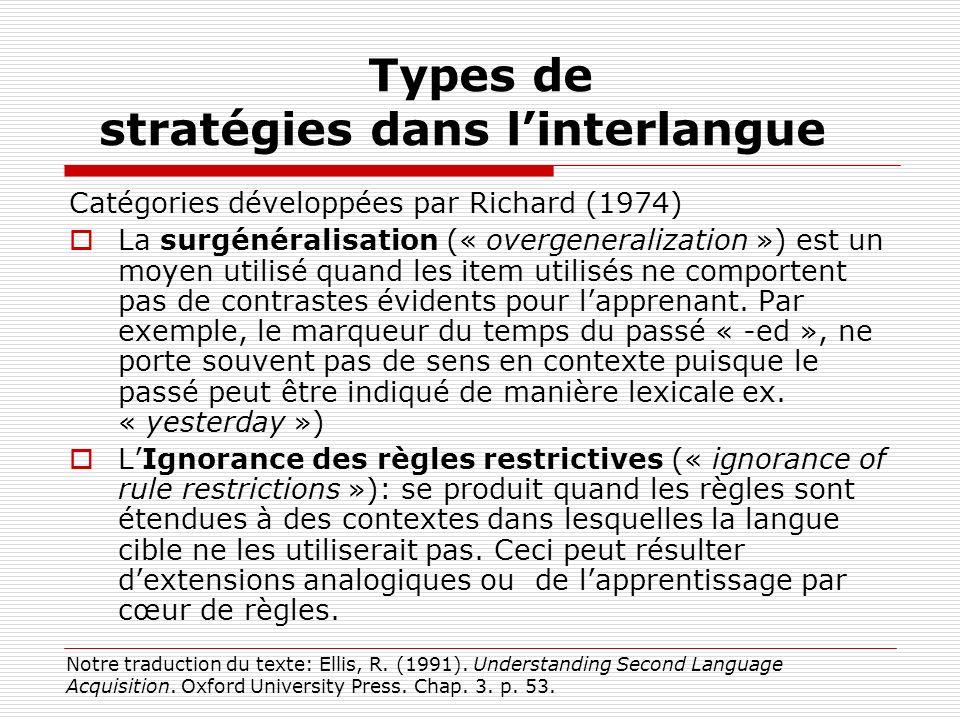 Types de stratégies dans linterlangue Catégories développées par Richard (1974) La surgénéralisation (« overgeneralization ») est un moyen utilisé quand les item utilisés ne comportent pas de contrastes évidents pour lapprenant.