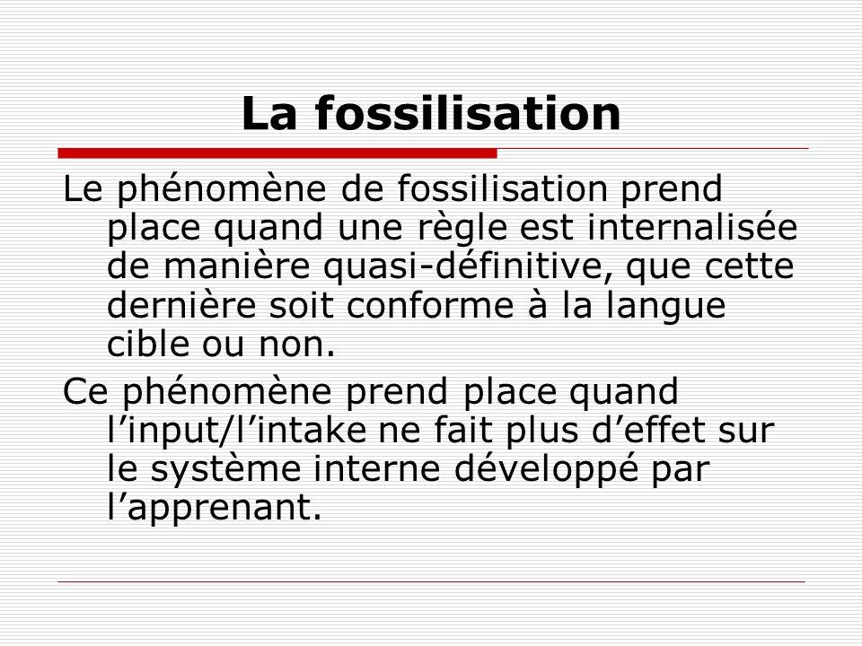 La fossilisation Le phénomène de fossilisation prend place quand une règle est internalisée de manière quasi-définitive, que cette dernière soit conforme à la langue cible ou non.