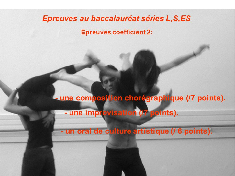 Epreuves au baccalauréat séries L,S,ES Epreuves coefficient 2: - une composition chorégraphique (/7 points). - une improvisation (/7 points). - un ora