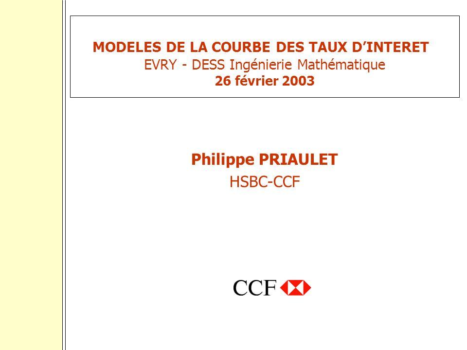 MODELES DE LA COURBE DES TAUX DINTERET EVRY - DESS Ingénierie Mathématique 26 février 2003 Philippe PRIAULET HSBC-CCF