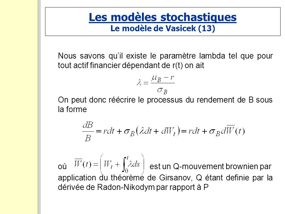 Les modèles stochastiques Le modèle de Vasicek (13) Nous savons quil existe le paramètre lambda tel que pour tout actif financier dépendant de r(t) on ait On peut donc réécrire le processus du rendement de B sous la forme où est un Q-mouvement brownien par application du théorème de Girsanov, Q étant definie par la dérivée de Radon-Nikodym par rapport à P :